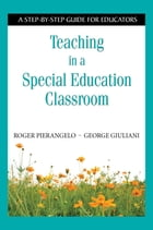 Teaching in a Special Education Classroom: A Step-by-Step Guide for Educators by Roger Pierangelo