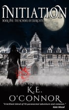 Initiation: The School of Exorcists (YA paranormal romance and adventure, Book 1) by K E O'Connor