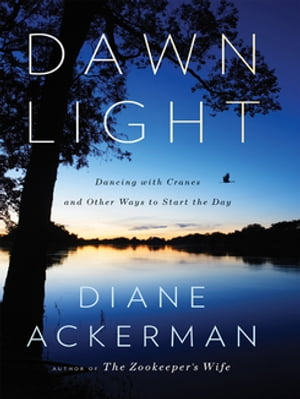 Dawn Light: Dancing with Cranes and Other Ways to Start the Day by Diane Ackerman