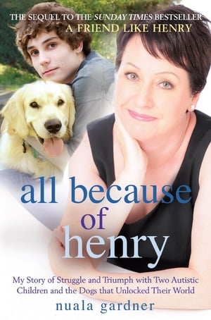 All Because of Henry My Story of Struggle and Triumph with Two Autistic Children and the Dogs that Unlocked their World