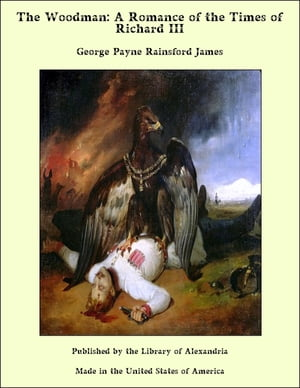 The Woodman: A Romance of the Times of Richard III by George Payne Rainsford James
