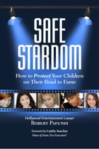 Safe Stardom: How to Protect Your Children on Their Road to Fame by Robert Pafundi