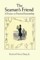 The Seaman's Friend: A Treatise on Practical Seamanship by Richard Henry Dana Jr.