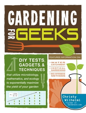 Gardening for Geeks DIY Tests,  Gadgets,  and Techniques That Utilize Microbiology,  Mathematics,  and Ecology to Exponentially Maximize the Yield of Your