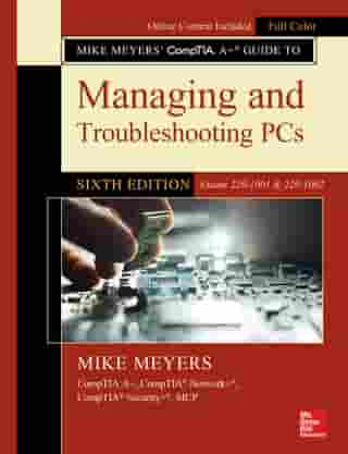 Mike Meyers' CompTIA A+ Guide to Managing and Troubleshooting PCs, Sixth Edition (Exams 220-1001 & 220-1002) by Mike Meyers