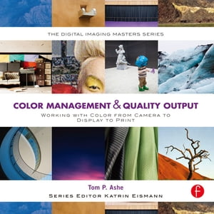 Color Management & Quality Output Working with Color from Camera to Display to Print