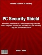 PC Security Shield: An Instant Reference To Computer Security Software, Best Computer Security, PC Security Lock, PC Sec by Willie White