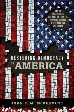 Book Restoring Democracy to America: How to Free Markets and Politics from the Corporate Culture of… by John F. M. McDermott