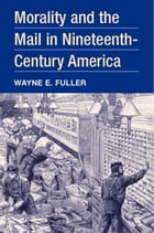 Morality and the Mail in Nineteenth-Century America by Wayne E. Fuller
