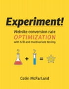 Experiment!: Website conversion rate optimization with A/B and multivariate testing by Colin McFarland