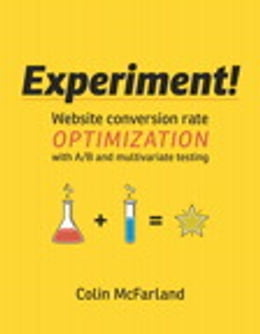 Book Experiment!: Website conversion rate optimization with A/B and multivariate testing by Colin McFarland