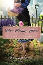 Where Healing Blooms: An Amish Garden Novella by Vannetta Chapman