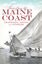 Stories from the Maine Coast: Skippers, Ships and Storms by Harry Gratwick