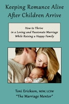 Keeping Romance Alive After Children Arrive: How to Thrive in a Loving and Passionate Marriage While Raising a Happy Family by Toni Erickson