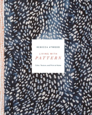 Living with Pattern: Color, Texture, and Print at Home by Rebecca Atwood