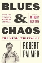 Blues & Chaos: The Music Writing of Robert Palmer by Robert Palmer, M.D.