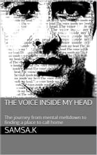 The Voice Inside My Head: The journey from mental meltdown to finding a place to call home by Samsa.K