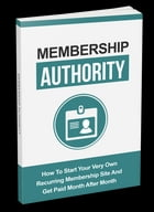Membership Authority: How To Start Your Very Own Recurring Membership Site And Get Paid Month After Month by Anonymous