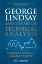 George Lindsay and the Art of Technical Analysis: Trading Systems of a Market Master by Ed Carlson