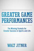 Greater Game Performances: The Winning Formula for Greater Success in Sports and Life by Walt Jitner