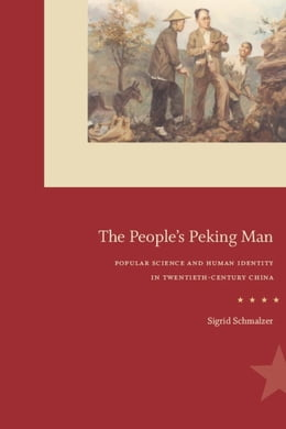 Book The People's Peking Man: Popular Science and Human Identity in Twentieth-Century China by Sigrid Schmalzer