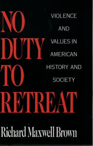 No Duty to Retreat Violence and Values in American History and Society