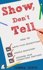 Show, Don't Tell: How to write vivid descriptions, handle backstory, and describe your characters' emotions by Sandra Gerth