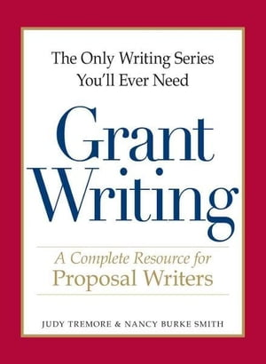 The Only Writing Series You'll Ever Need - Grant Writing A Complete Resource for Proposal Writers
