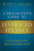 A Pragmatist's Guide to Leveraged Finance: Credit Analysis for Bonds and Bank Debt by Robert S. Kricheff