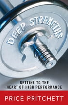 Deep Strengths: Getting to the Heart of High Performance: Getting to the Heart of High Performance by Price Pritchett