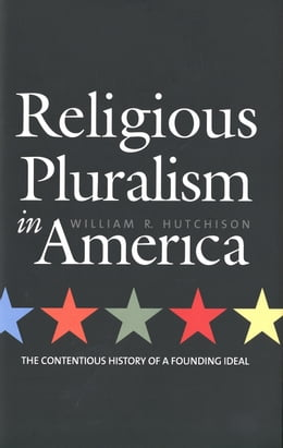 Book Religious Pluralism in America: The Contentious History of a Founding Ideal by Professor William R. Hutchison