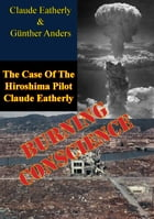 Burning Conscience: The Case Of The Hiroshima Pilot Claude Eatherly by Claude Eatherly