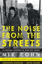 The Noise from the Streets: A musical journey in nine key dates by Nik Cohn