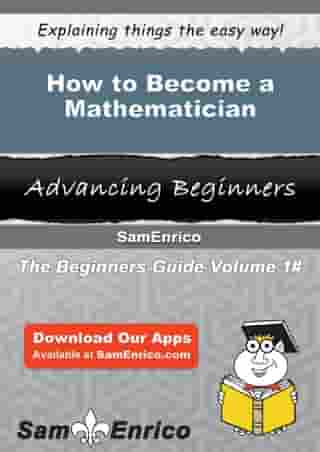 How to Become a Mathematician: How to Become a Mathematician by Jere Joyner