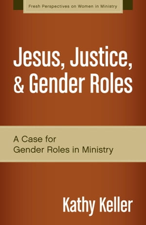 Jesus,  Justice,  and Gender Roles A Case for Gender Roles in Ministry