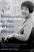 A Feminist in the White House: Midge Costanza, the Carter Years, and America's Culture Wars by Doreen Mattingly