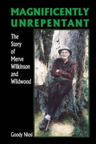 Magnificently Unrepentant: The Story of Merve Wilkinson and Wildwood by Goody Niosi