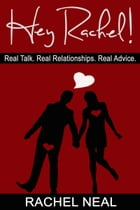 Hey Rachel! Real Talk. Real Relationships. Real Advice. by Rachel Neal