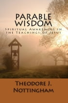 Parable Wisdom: Spiritual Awakening in the Teachings of Jesus by Theodore J. Nottingham