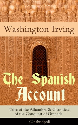 The Spanish Account: Tales of the Alhambra & Chronicle of the Conquest of Granada (Unabridged): From the Prolific American Writer, Biographer and Historian, Author of Life of George Washington, History of New York, Lives of Mahomet and His Successors by Washington  Irving