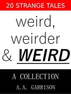 Weird, Weirder & WEIRD: A Collection: 20 Strange Tales by A.A. Garrison