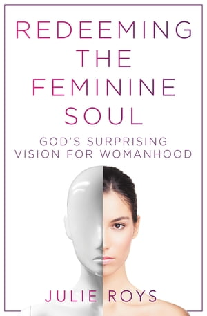 Redeeming the Feminine Soul God?s Surprising Vision for Womanhood
