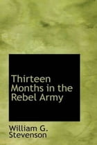 Thirteen Months In The Rebel Army by William G. Stevenson