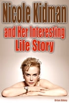 Nicole Kidman and Her Interesting Life Story by Brian Abbey