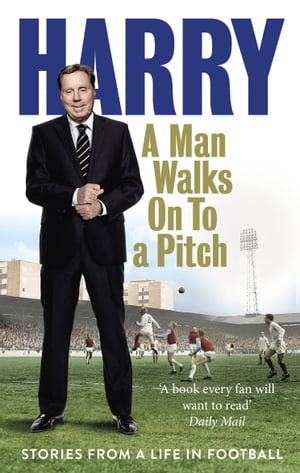 A Man Walks On To a Pitch Stories from a Life in Football