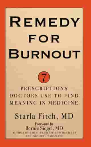 Remedy for Burnout: 7 Prescriptions Doctors Use to Find Meaning in Medicine by Starla Fitch