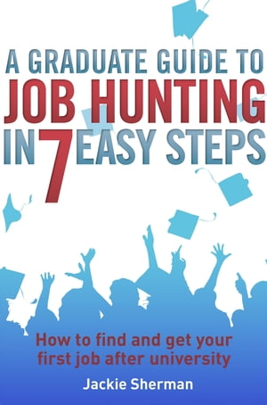 A Graduate Guide to Job Hunting in Seven Easy Steps How to find your first job after university