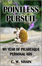 Pointless Pursuit: My Year of Picaresque Personal Ads by C. W. Shain