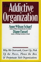 The Addictive Organization: Why We Overwork, Cover Up, Pick Up the Pieces, Please the Boss, and…