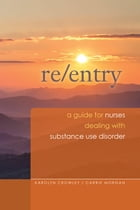 Re-Entry: A Guide for Nurses Dealing with Substance Use Disorder by Karolyn Crowley